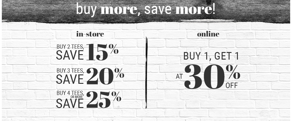Buy more, save more! in-store: buy 2 tees, save 15% -  buy 3 tees, save 20%, buy 4 tees or more, save 25%. Online: Buy 1, get 1 at 30% off.