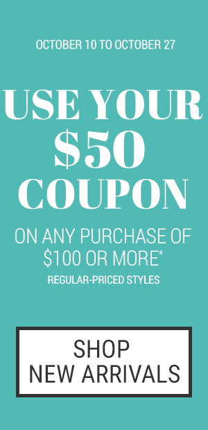 Use your $50 coupon on any purchase of $100 or more Regular-priced styles. October 10 to October 27