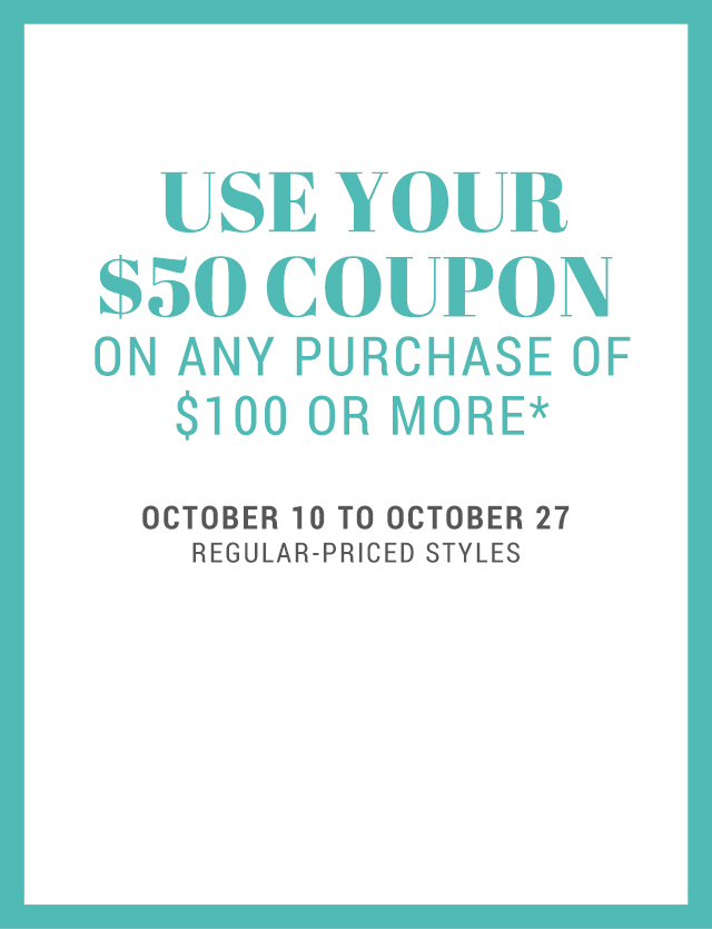 USE YOUR $50 COUPON ON ANY PURCHASE OF $100 OR MORE*