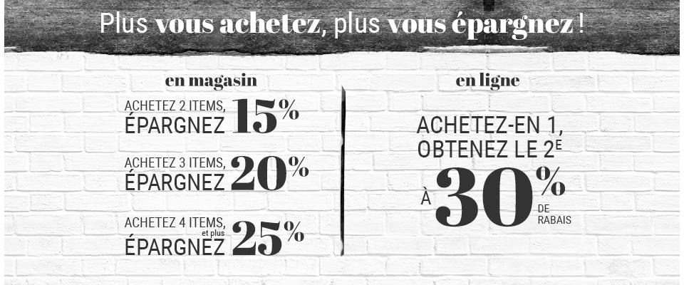 Plus vous achetez, plus vous épargnez! En magasin: achetez 2 items, épargnez 15% -  achetez 3 items, épargnez 20% - achetez 4 items ou plus, épargnez 25%. En ligne: achetez-en 1, obtenez le deuxième à 30% de rabais.