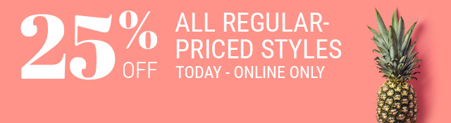 Today - online only - 25% off all regular-priced styles